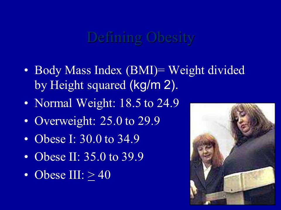 Defining Obesity Body Mass Index (BMI)= Weight divided by Height squared (kg/m 2).