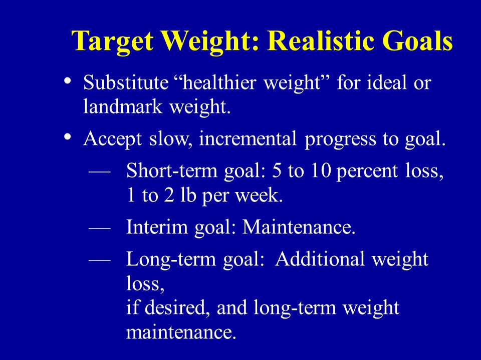 Target Weight: Realistic Goals Substitute healthier weight for ideal or landmark weight.