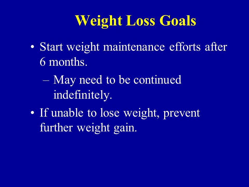 Weight Loss Goals Start weight maintenance efforts after 6 months.