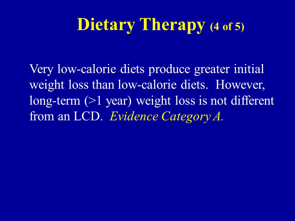 Dietary Therapy (4 of 5) Very low-calorie diets produce greater initial weight loss than low-calorie diets.