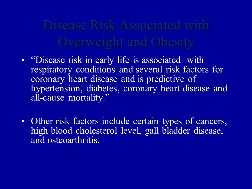 Disease Risk Associated with Overweight and Obesity Disease risk in early life is associated with respiratory conditions and several risk factors for coronary heart disease and is predictive of hypertension, diabetes, coronary heart disease and all-cause mortality. Other risk factors include certain types of cancers, high blood cholesterol level, gall bladder disease, and osteoarthritis.