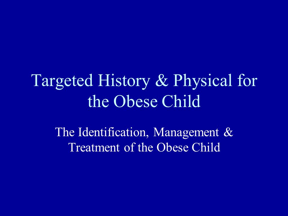Targeted History & Physical for the Obese Child The Identification, Management & Treatment of the Obese Child