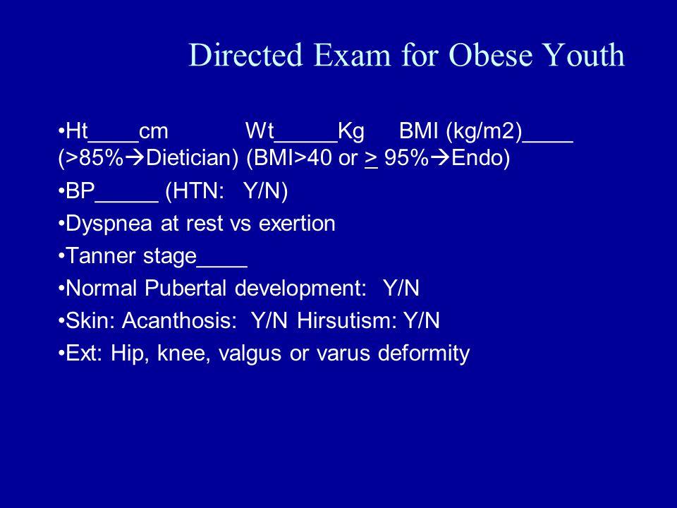 Directed Exam for Obese Youth Ht____cmWt_____KgBMI (kg/m2)____ (>85%  Dietician) (BMI>40 or > 95%  Endo) BP_____ (HTN: Y/N) Dyspnea at rest vs exertion Tanner stage____ Normal Pubertal development: Y/N Skin: Acanthosis: Y/N Hirsutism: Y/N Ext: Hip, knee, valgus or varus deformity