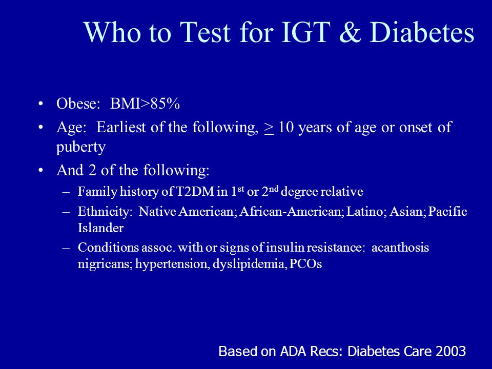 Who to Test for IGT & Diabetes Obese: BMI>85% Age: Earliest of the following, > 10 years of age or onset of puberty And 2 of the following: –Family history of T2DM in 1 st or 2 nd degree relative –Ethnicity: Native American; African-American; Latino; Asian; Pacific Islander –Conditions assoc.