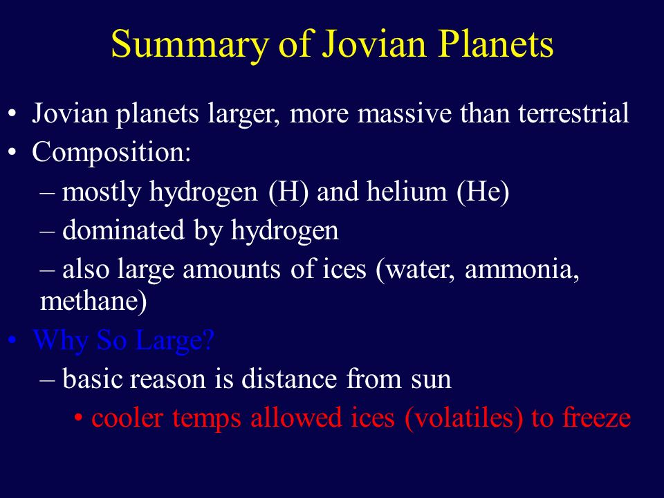 Summary of Jovian Planets Jovian planets larger, more massive than terrestrial Composition: – mostly hydrogen (H) and helium (He) – dominated by hydrogen – also large amounts of ices (water, ammonia, methane) Why So Large.