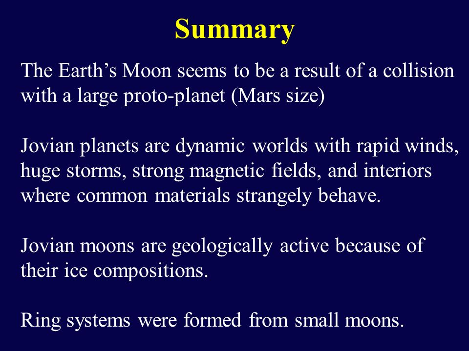 Summary The Earth's Moon seems to be a result of a collision with a large proto-planet (Mars size) Jovian planets are dynamic worlds with rapid winds, huge storms, strong magnetic fields, and interiors where common materials strangely behave.
