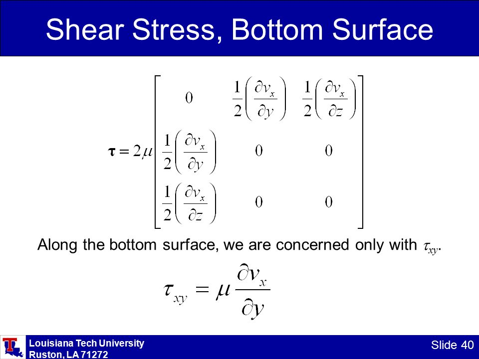 Louisiana Tech University Ruston, LA Slide 40 Shear Stress, Bottom Surface Along the bottom surface, we are concerned only with  xy.