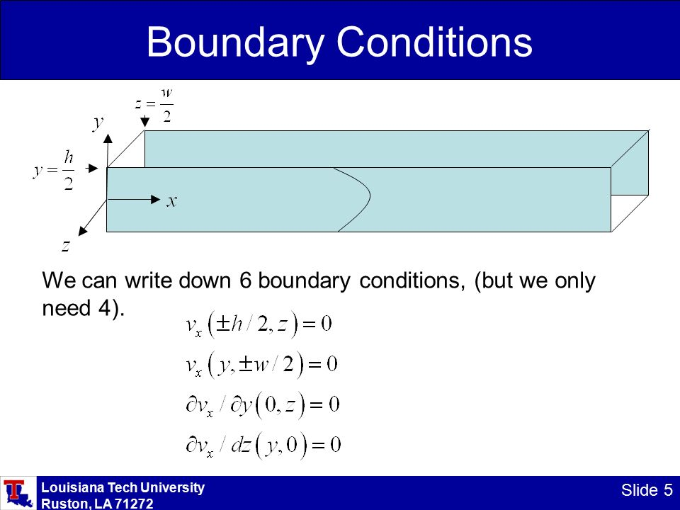 Louisiana Tech University Ruston, LA Slide 5 Boundary Conditions We can write down 6 boundary conditions, (but we only need 4).