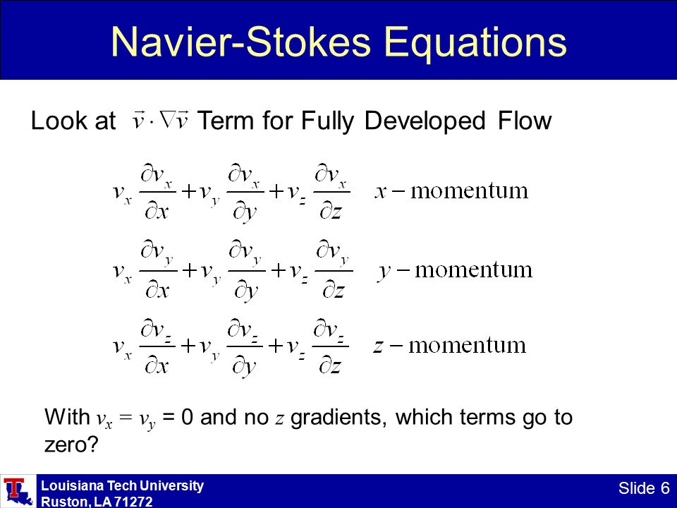 Louisiana Tech University Ruston, LA Slide 6 Navier-Stokes Equations Look at Term for Fully Developed Flow With v x = v y = 0 and no z gradients, which terms go to zero