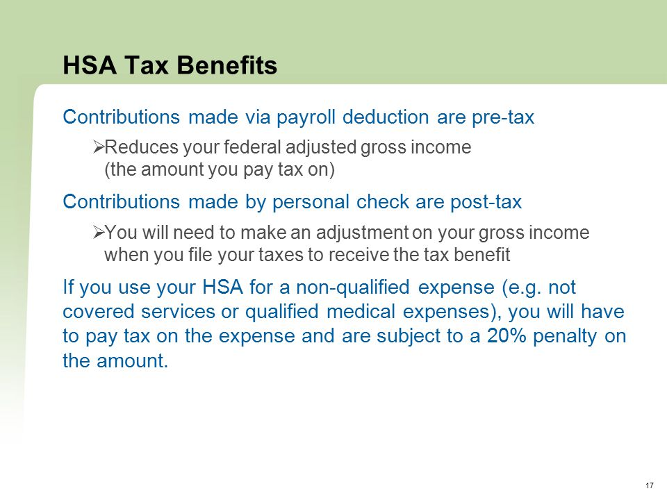17 HSA Tax Benefits Contributions made via payroll deduction are pre-tax  Reduces your federal adjusted gross income (the amount you pay tax on) Contributions made by personal check are post-tax  You will need to make an adjustment on your gross income when you file your taxes to receive the tax benefit If you use your HSA for a non-qualified expense (e.g.