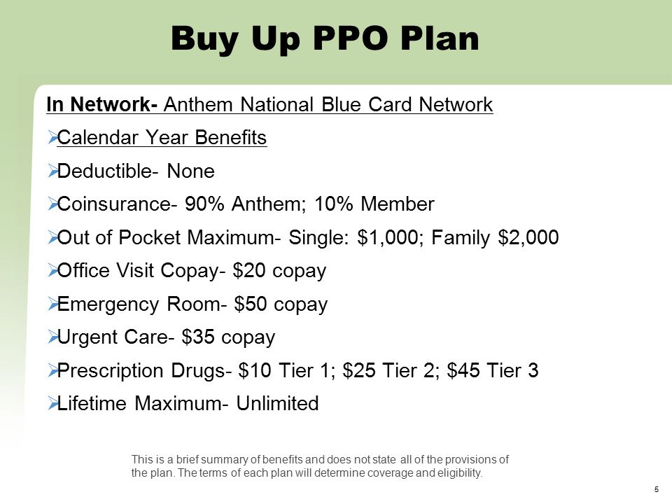 5 Buy Up PPO Plan In Network- Anthem National Blue Card Network  Calendar Year Benefits  Deductible- None  Coinsurance- 90% Anthem; 10% Member  Out of Pocket Maximum- Single: $1,000; Family $2,000  Office Visit Copay- $20 copay  Emergency Room- $50 copay  Urgent Care- $35 copay  Prescription Drugs- $10 Tier 1; $25 Tier 2; $45 Tier 3  Lifetime Maximum- Unlimited This is a brief summary of benefits and does not state all of the provisions of the plan.