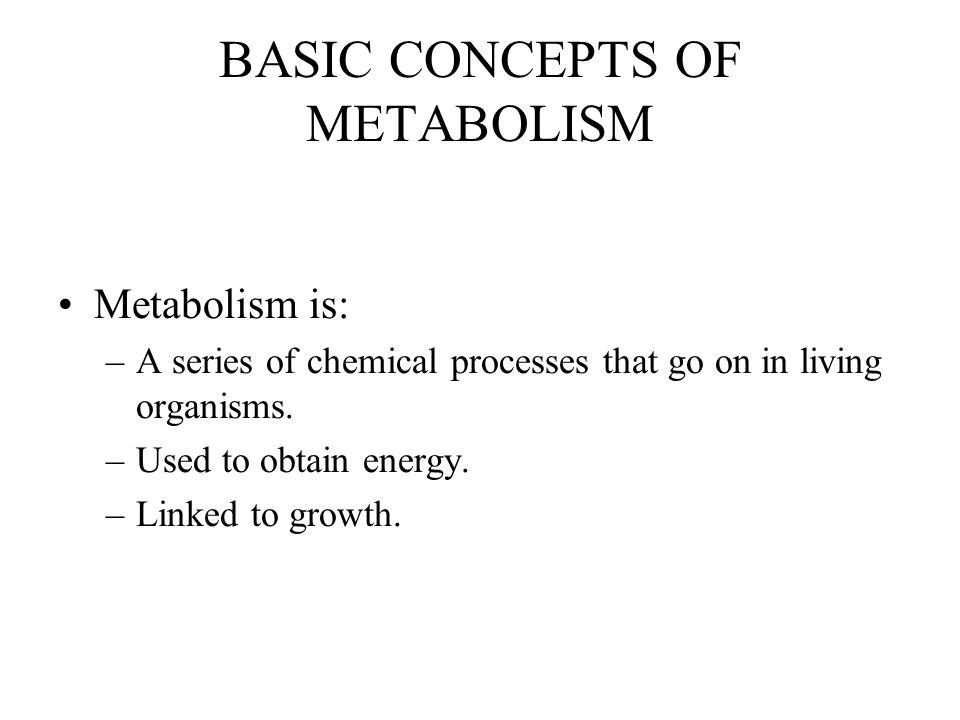 BASIC CONCEPTS OF METABOLISM Metabolism is: –A series of chemical processes that go on in living organisms.