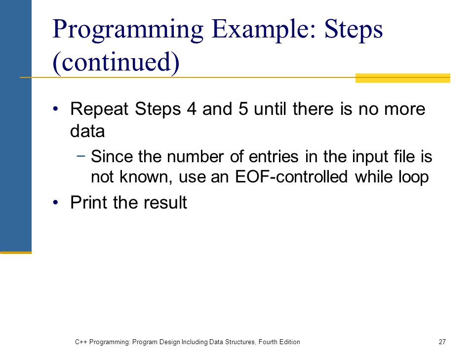 C++ Programming: Program Design Including Data Structures, Fourth Edition27 Programming Example: Steps (continued) Repeat Steps 4 and 5 until there is no more data −Since the number of entries in the input file is not known, use an EOF-controlled while loop Print the result