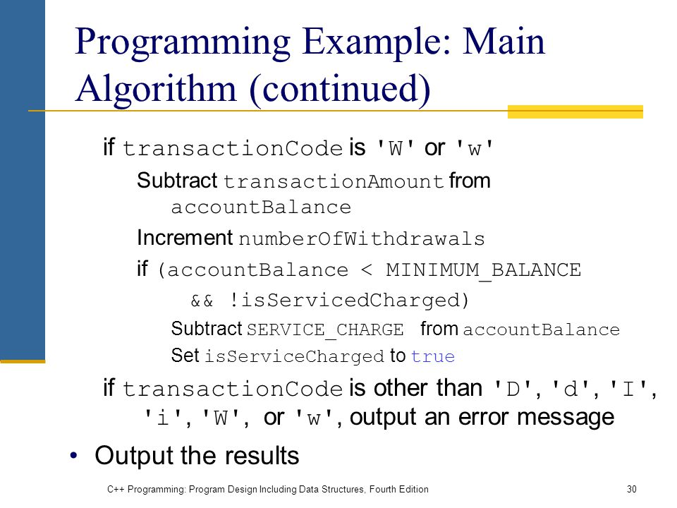 C++ Programming: Program Design Including Data Structures, Fourth Edition30 Programming Example: Main Algorithm (continued) if transactionCode is W or w Subtract transactionAmount from accountBalance Increment numberOfWithdrawals if (accountBalance < MINIMUM_BALANCE && !isServicedCharged) Subtract SERVICE_CHARGE from accountBalance Set isServiceCharged to true if transactionCode is other than D , d , I , i , W , or w , output an error message Output the results