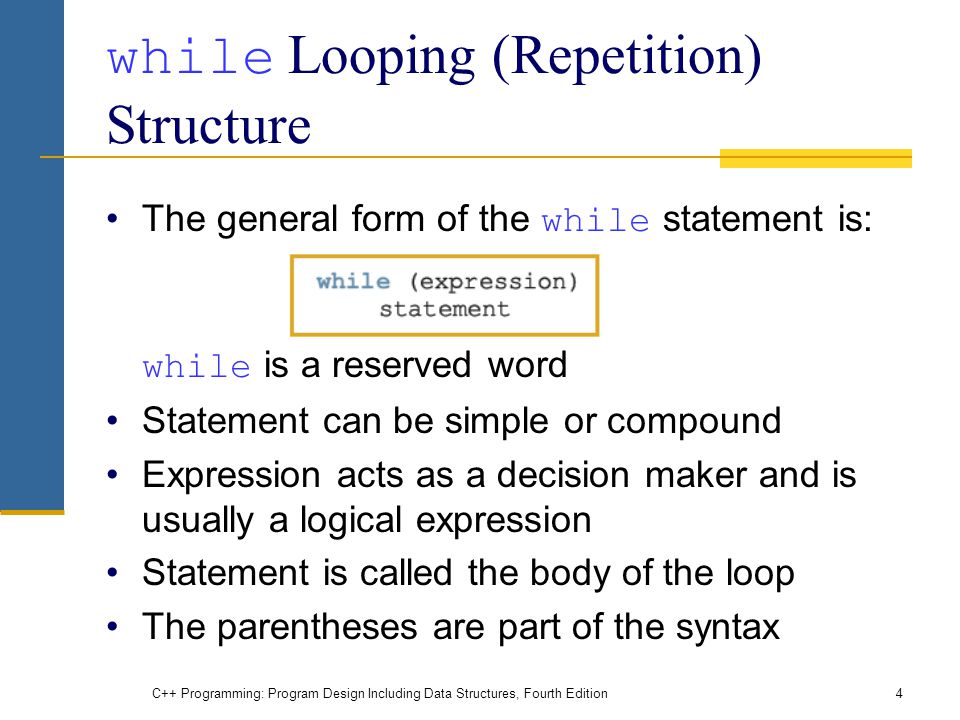 C++ Programming: Program Design Including Data Structures, Fourth Edition4 while Looping (Repetition) Structure The general form of the while statement is: while is a reserved word Statement can be simple or compound Expression acts as a decision maker and is usually a logical expression Statement is called the body of the loop The parentheses are part of the syntax