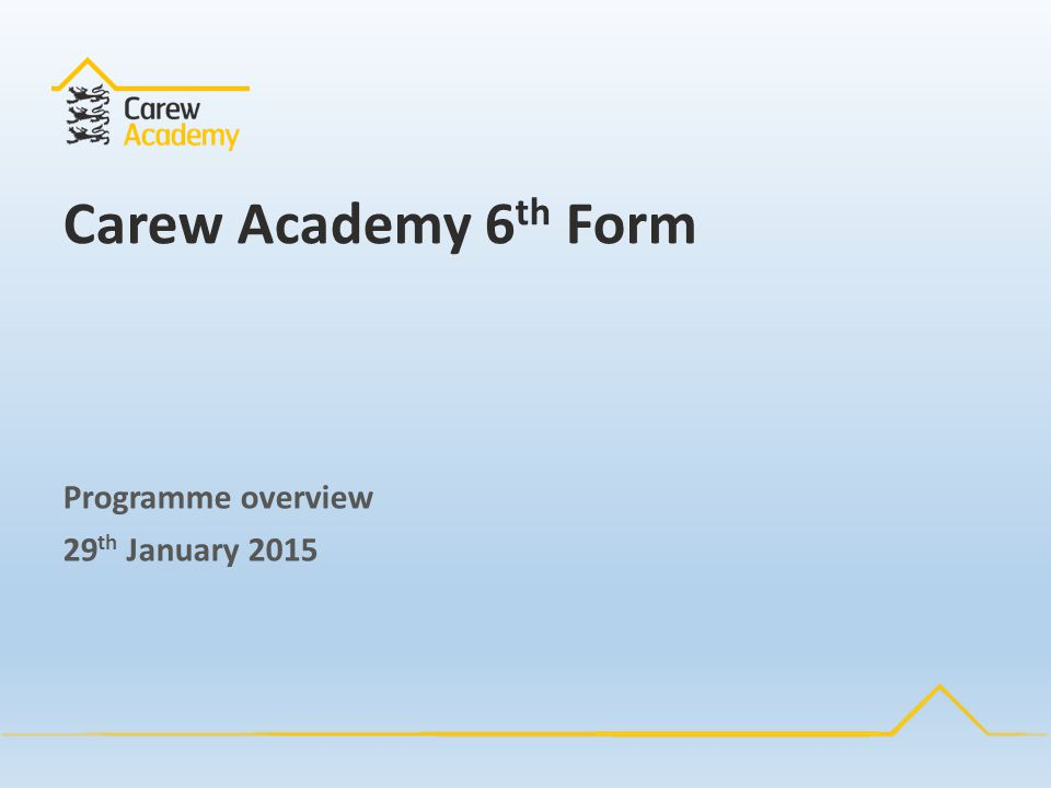 Carew Academy 6 th Form Programme overview 29 th January 2015
