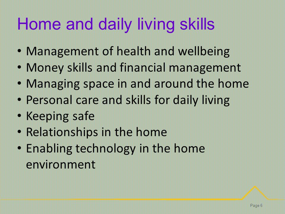 Home and daily living skills Page 6 Management of health and wellbeing Money skills and financial management Managing space in and around the home Personal care and skills for daily living Keeping safe Relationships in the home Enabling technology in the home environment