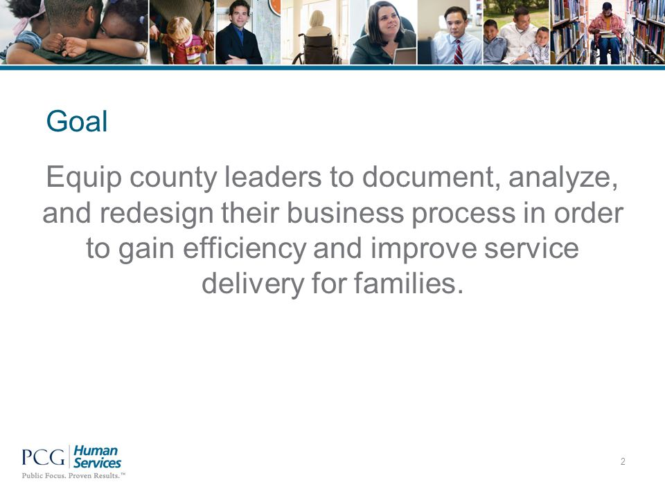 Equip county leaders to document, analyze, and redesign their business process in order to gain efficiency and improve service delivery for families.