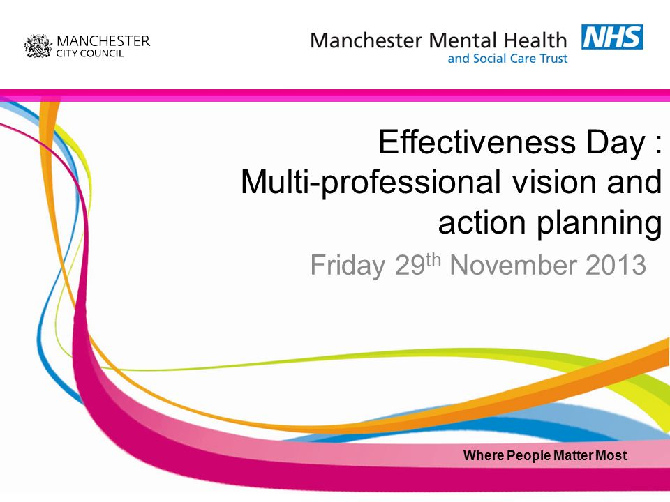Effectiveness Day : Multi-professional vision and action planning Friday 29 th November 2013 Where People Matter Most