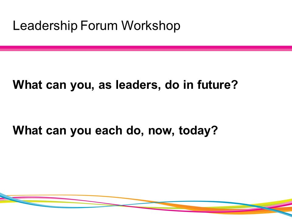 Leadership Forum Workshop What can you, as leaders, do in future What can you each do, now, today
