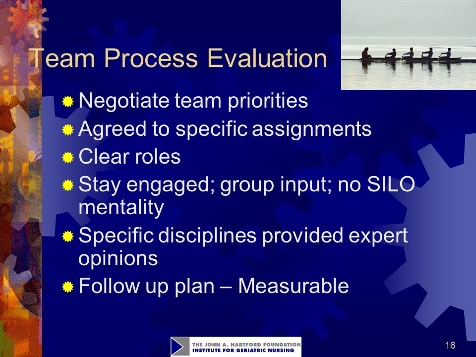 16 Team Process Evaluation  Negotiate team priorities  Agreed to specific assignments  Clear roles  Stay engaged; group input; no SILO mentality  Specific disciplines provided expert opinions  Follow up plan – Measurable
