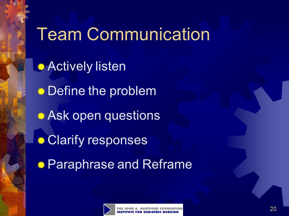 20 Team Communication  Actively listen  Define the problem  Ask open questions  Clarify responses  Paraphrase and Reframe