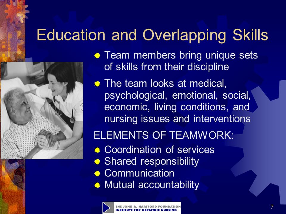 7 Education and Overlapping Skills  Team members bring unique sets of skills from their discipline  The team looks at medical, psychological, emotional, social, economic, living conditions, and nursing issues and interventions ELEMENTS OF TEAMWORK:  Coordination of services  Shared responsibility  Communication  Mutual accountability