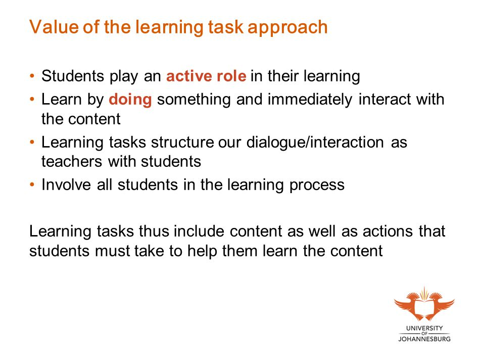Value of the learning task approach Students play an active role in their learning Learn by doing something and immediately interact with the content Learning tasks structure our dialogue/interaction as teachers with students Involve all students in the learning process Learning tasks thus include content as well as actions that students must take to help them learn the content