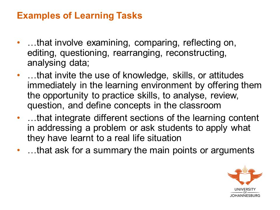 Examples of Learning Tasks …that involve examining, comparing, reflecting on, editing, questioning, rearranging, reconstructing, analysing data; …that invite the use of knowledge, skills, or attitudes immediately in the learning environment by offering them the opportunity to practice skills, to analyse, review, question, and define concepts in the classroom …that integrate different sections of the learning content in addressing a problem or ask students to apply what they have learnt to a real life situation …that ask for a summary the main points or arguments
