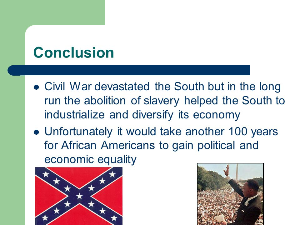 Conclusion Civil War devastated the South but in the long run the abolition of slavery helped the South to industrialize and diversify its economy Unfortunately it would take another 100 years for African Americans to gain political and economic equality