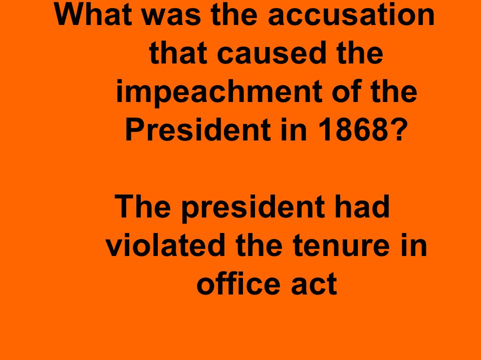 What was the accusation that caused the impeachment of the President in 1868.