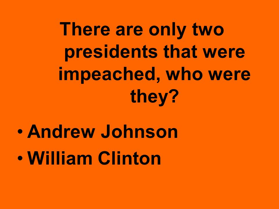 There are only two presidents that were impeached, who were they Andrew Johnson William Clinton