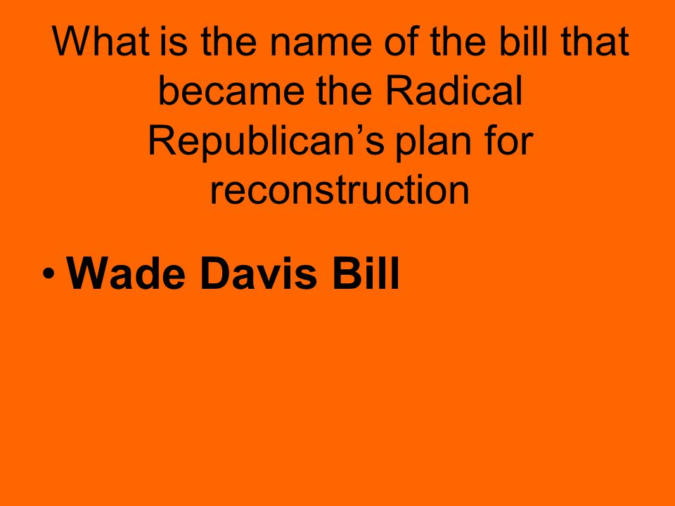 What is the name of the bill that became the Radical Republican's plan for reconstruction Wade Davis Bill
