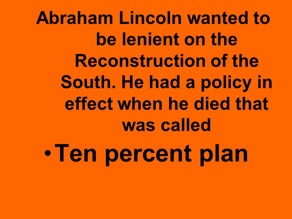 Abraham Lincoln wanted to be lenient on the Reconstruction of the South.