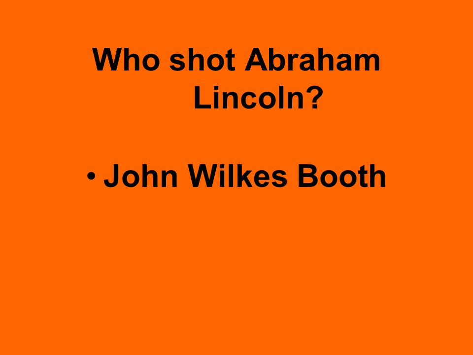 Who shot Abraham Lincoln John Wilkes Booth