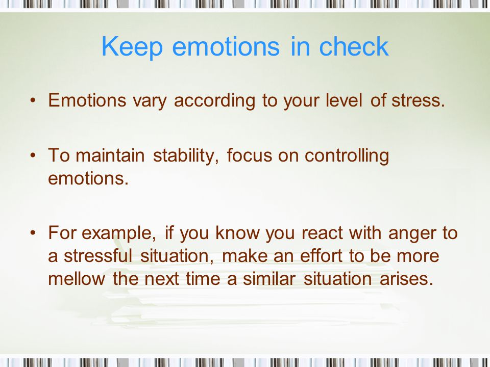 Keep emotions in check Emotions vary according to your level of stress.
