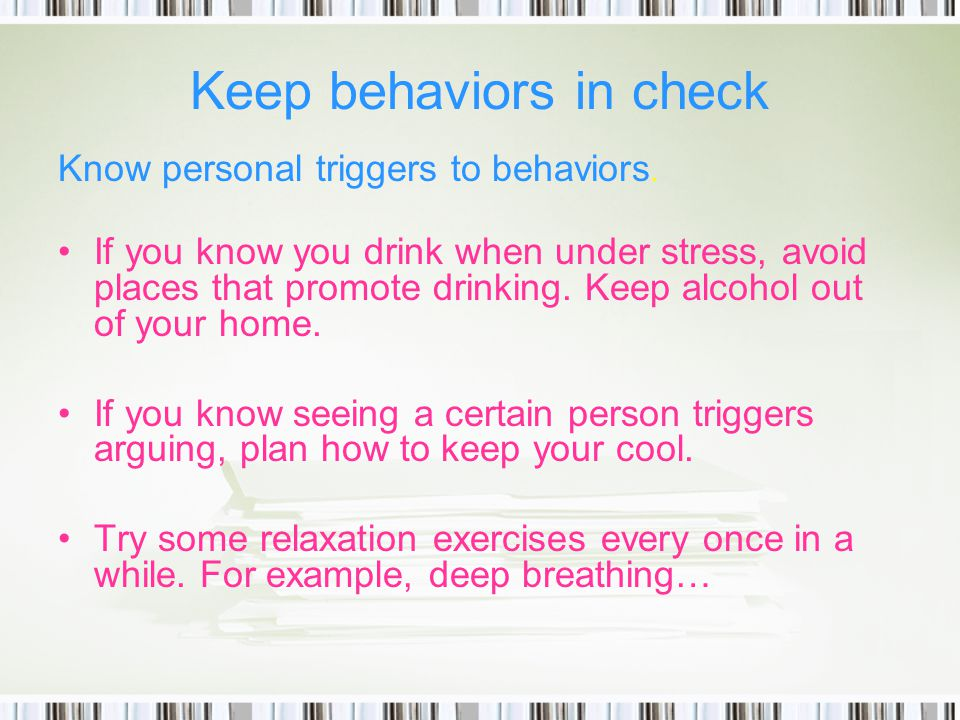 Keep behaviors in check Know personal triggers to behaviors.