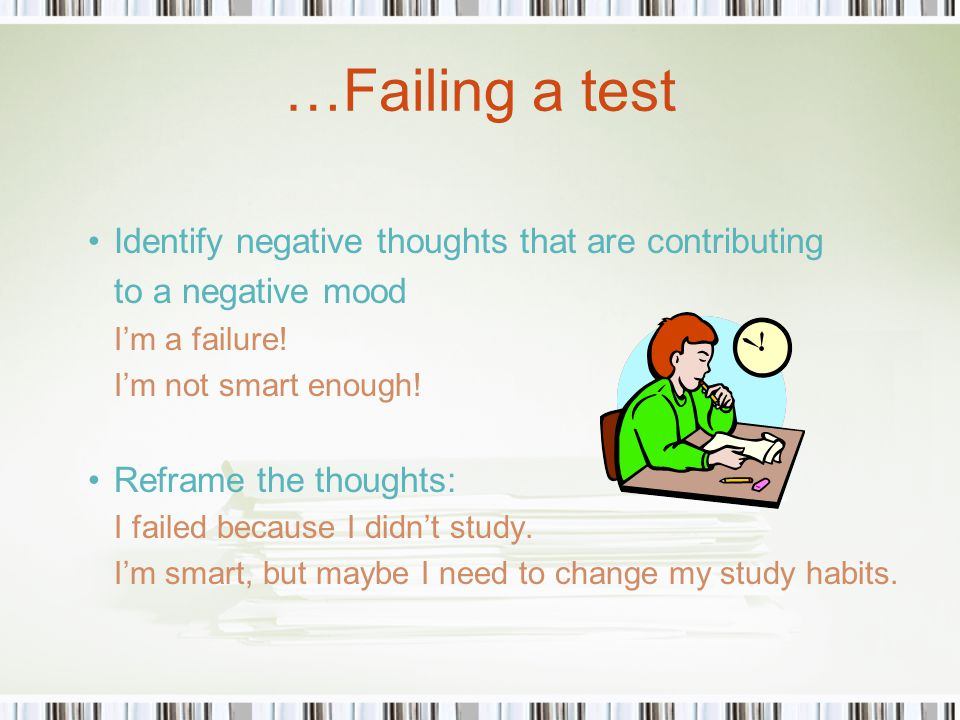 …Failing a test Identify negative thoughts that are contributing to a negative mood I'm a failure.