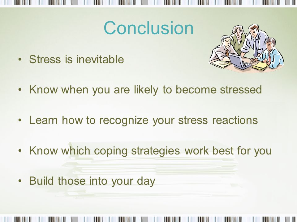 Conclusion Stress is inevitable Know when you are likely to become stressed Learn how to recognize your stress reactions Know which coping strategies work best for you Build those into your day