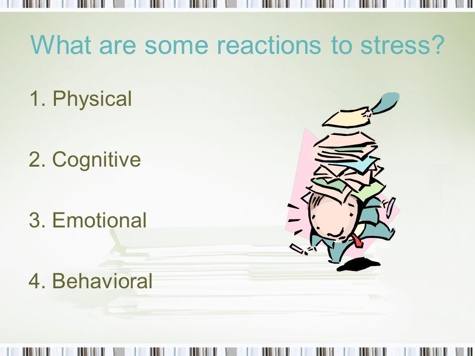 What are some reactions to stress 1.Physical 2. Cognitive 3. Emotional 4. Behavioral