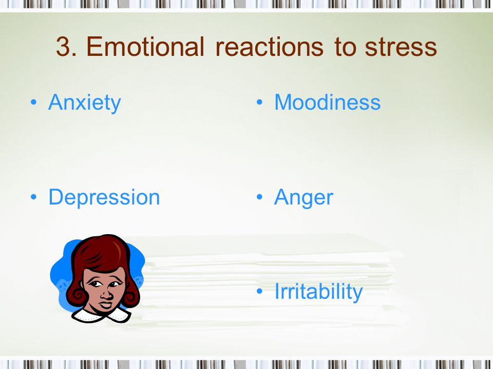 3. Emotional reactions to stress Anxiety Depression Moodiness Anger Irritability