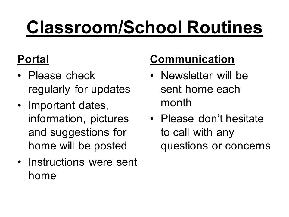 Classroom/School Routines Portal Please check regularly for updates Important dates, information, pictures and suggestions for home will be posted Instructions were sent home Communication Newsletter will be sent home each month Please don't hesitate to call with any questions or concerns