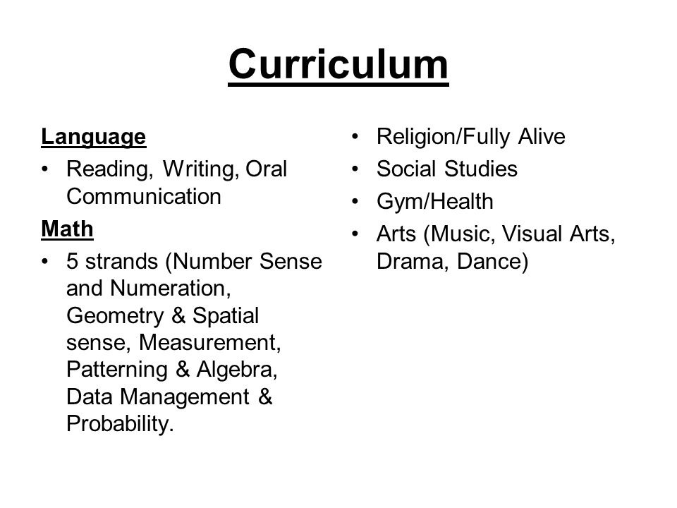 Curriculum Language Reading, Writing, Oral Communication Math 5 strands (Number Sense and Numeration, Geometry & Spatial sense, Measurement, Patterning & Algebra, Data Management & Probability.