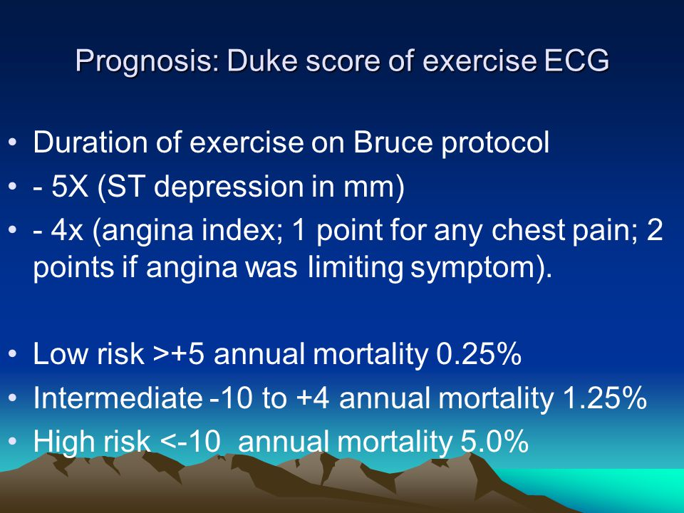 Prognosis: Duke score of exercise ECG Duration of exercise on Bruce protocol - 5X (ST depression in mm) - 4x (angina index; 1 point for any chest pain; 2 points if angina was limiting symptom).