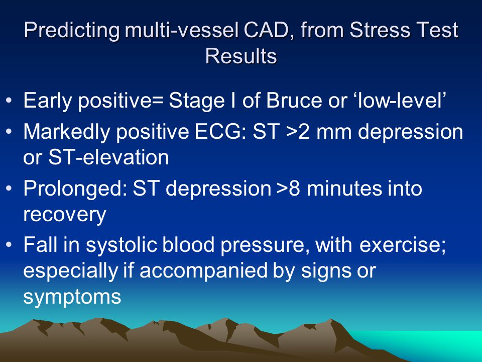 Predicting multi-vessel CAD, from Stress Test Results Early positive= Stage I of Bruce or 'low-level' Markedly positive ECG: ST >2 mm depression or ST-elevation Prolonged: ST depression >8 minutes into recovery Fall in systolic blood pressure, with exercise; especially if accompanied by signs or symptoms
