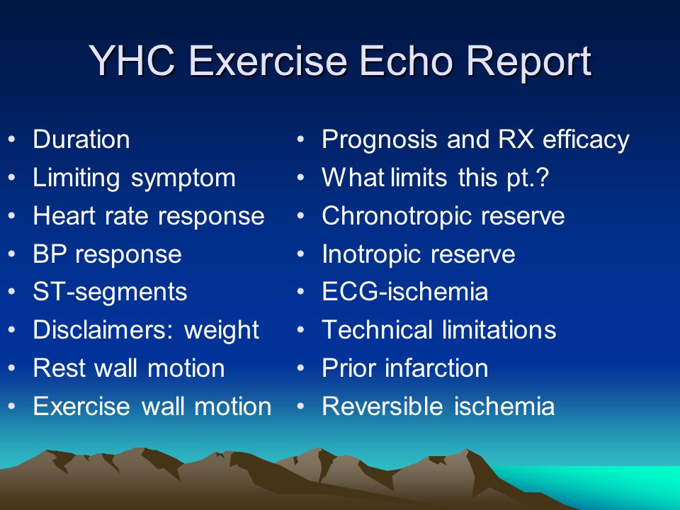 YHC Exercise Echo Report Duration Limiting symptom Heart rate response BP response ST-segments Disclaimers: weight Rest wall motion Exercise wall motion Prognosis and RX efficacy What limits this pt..