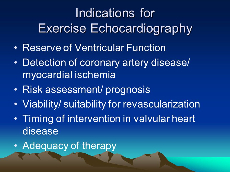 Indications for Exercise Echocardiography Reserve of Ventricular Function Detection of coronary artery disease/ myocardial ischemia Risk assessment/ prognosis Viability/ suitability for revascularization Timing of intervention in valvular heart disease Adequacy of therapy