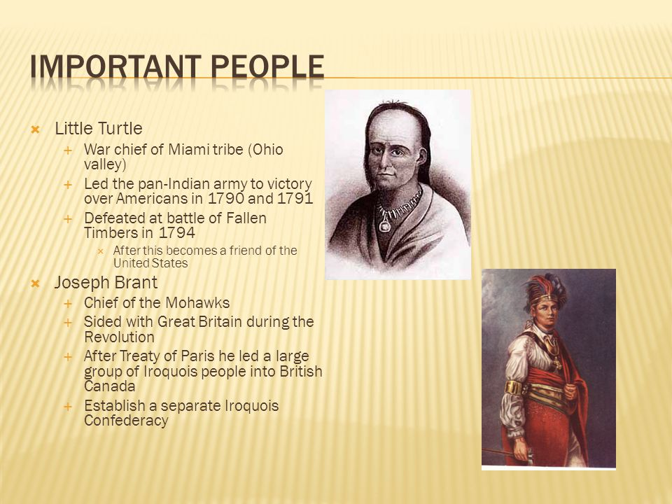 Little Turtle  War chief of Miami tribe (Ohio valley)  Led the pan-Indian army to victory over Americans in 1790 and 1791  Defeated at battle of Fallen Timbers in 1794  After this becomes a friend of the United States  Joseph Brant  Chief of the Mohawks  Sided with Great Britain during the Revolution  After Treaty of Paris he led a large group of Iroquois people into British Canada  Establish a separate Iroquois Confederacy