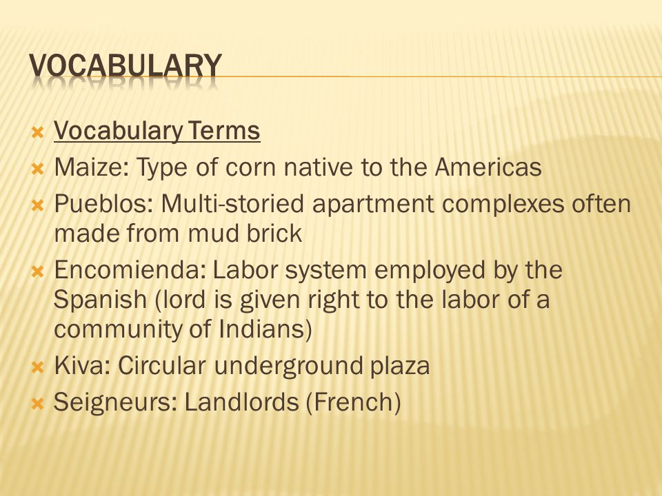  Vocabulary Terms  Maize: Type of corn native to the Americas  Pueblos: Multi-storied apartment complexes often made from mud brick  Encomienda: Labor system employed by the Spanish (lord is given right to the labor of a community of Indians)  Kiva: Circular underground plaza  Seigneurs: Landlords (French)