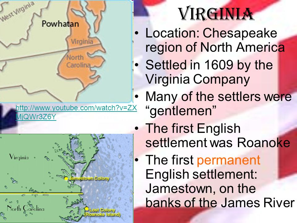 Virginia Location: Chesapeake region of North America Settled in 1609 by the Virginia Company Many of the settlers were gentlemen The first English settlement was Roanoke The first permanent English settlement: Jamestown, on the banks of the James River   v=ZX MjQWr3Z6Y